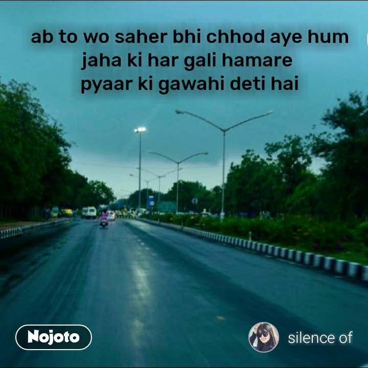 ab to wo saher bhi chhod aye hum jaha ki har gali hamare  pyaar ki gawahi deti hai