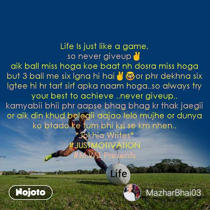 Life Is just like a game, so never giveup✌ aik ball miss hoga koe baat nh dosra miss hoga but 3 ball me six lgna hi hai✌🤓or phr dekhna six lgtee hi hr tarf sirf apka naam hoga..so always try your best to achieve ..never giveup.. kamyabii bhii phr aapse bhag bhag kr thak jaegii or aik din khud bolegii aajao lelo mujhe or dunya ko btado ke tum bhi ksi se km nhen.. *Jokhio Writes* #JUSTMOTIVATION #M.W.T Presents