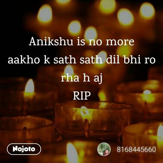 Anikshu is no more aakho k sath sath dil bhi ro rha h aj RIP