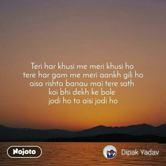 Teri har khusi me meri khusi ho  tere har gam me meri aankh gili ho aisa rishta banau mai tere sath  koi bhi dekh ke bole  jodi ho to aisi jodi ho