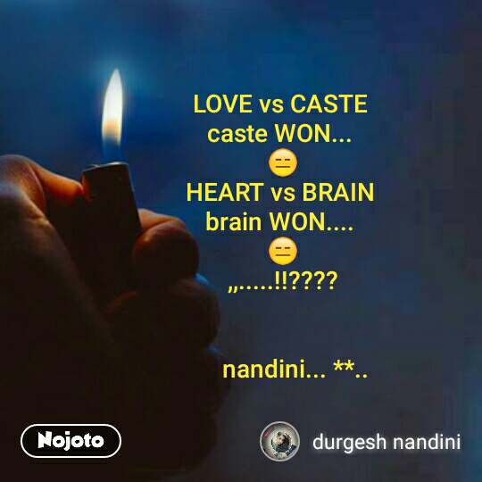LOVE vs CASTE  caste WON...  😑 HEART vs BRAIN  brain WON....  😑 ,,.....!!????           nandini... **..