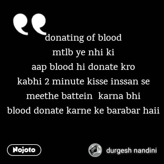 donating of blood  mtlb ye nhi ki  aap blood hi donate kro  kabhi 2 minute kisse inssan se  meethe battein  karna bhi  blood donate karne ke barabar haii