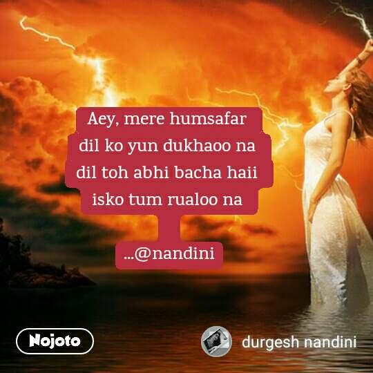 Aey, mere humsafar  dil ko yun dukhaoo na  dil toh abhi bacha haii  isko tum rualoo na   ...@nandini
