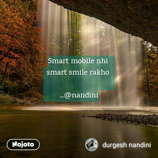 Smart mobile nhi  smart smile rakho   ...@nandini