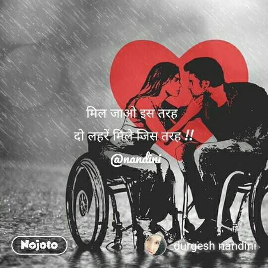 मिल जाओ इस तरह  दो लहरें मिले जिस तरह !!   @nandini