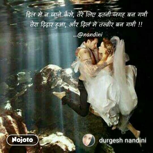 दिल में न जाने कैसे, तेरे लिए इतनी जगह बन गयी  तेरा दिदार हुआ, और दिल में तस्वीर बन गयी !!  ...@nandini