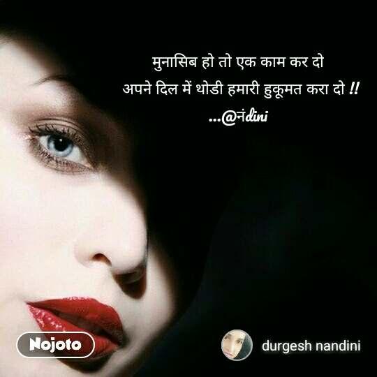 मुनासिब हो तो एक काम कर दो  अपने दिल में थोडी हमारी हुकूमत करा दो !! ...@नंdini
