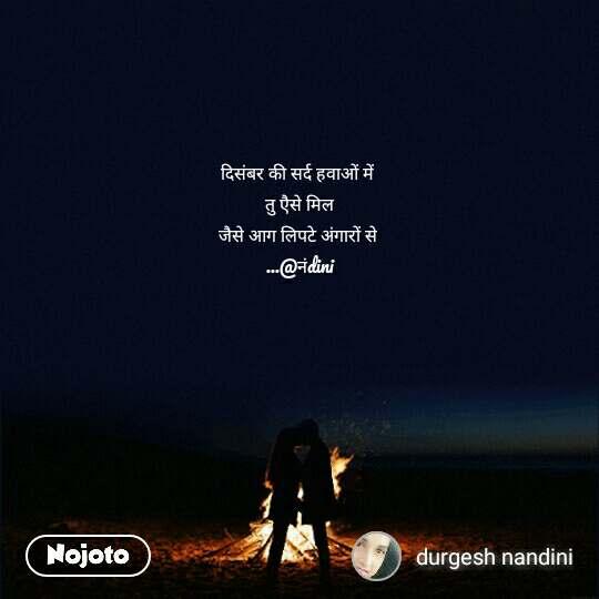 दिसंबर की सर्द हवाओं में   तु एैसे मिल  जैसे आग लिपटे अंगारों से  ...@नंdini