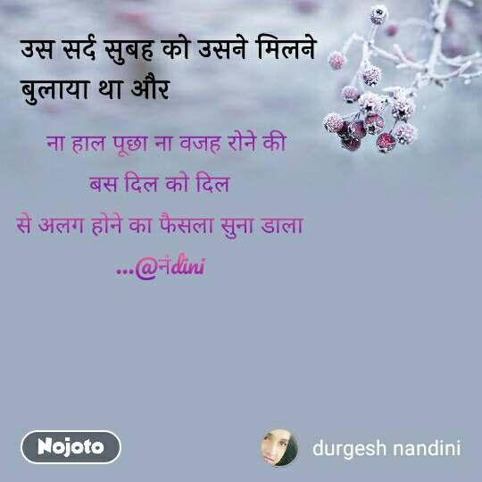 उस सर्द सुबह को उसने मिलने बुलाया था और    ना हाल पूछा ना वजह रोने की  बस दिल को दिल  से अलग होने का फैसला सुना डाला  ...@नंdini
