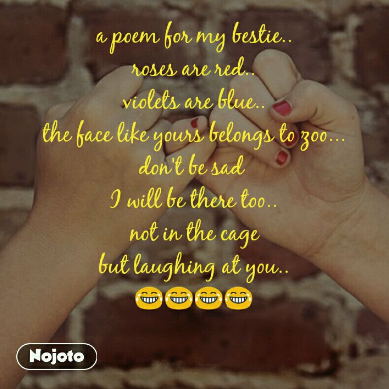 a poem for my bestie.. roses are red.. violets are blue.. the face like yours belongs to zoo... don't be sad  I will be there too.. not in the cage but laughing at you.. 😂😂😂😂