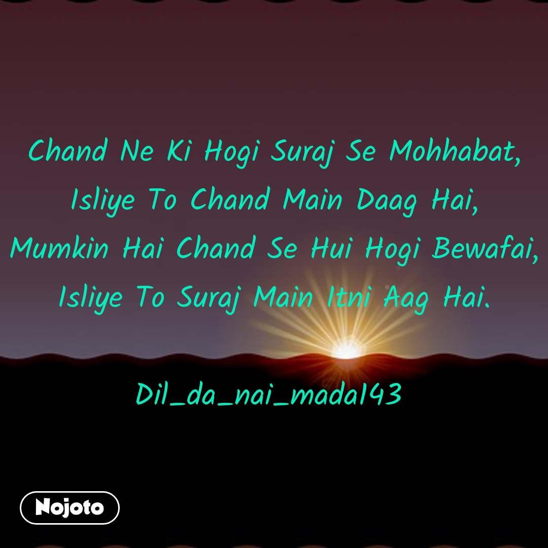 Chand Ne Ki Hogi Suraj Se Mohhabat, Isliye To Chand Main Daag Hai, Mumkin Hai Chand Se Hui Hogi Bewafai, Isliye To Suraj Main Itni Aag Hai.  Dil_da_nai_mada143