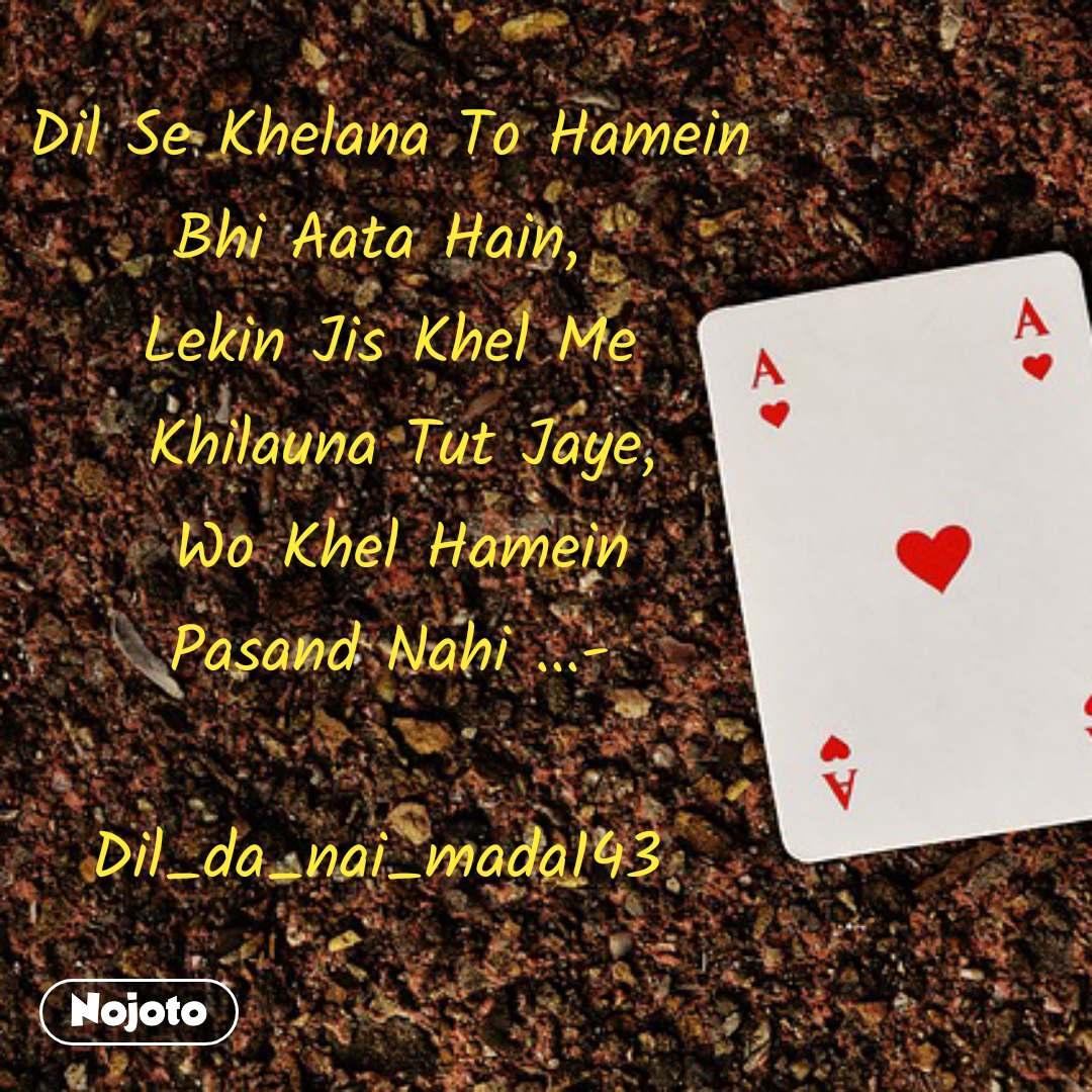Dil Se Khelana To Hamein  Bhi Aata Hain,   Lekin Jis Khel Me   Khilauna Tut Jaye,  Wo Khel Hamein  Pasand Nahi ...-   Dil_da_nai_mada143