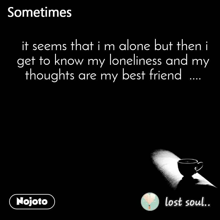 Sometimes  it seems that i m alone but then i get to know my loneliness and my thoughts are my best friend  ....