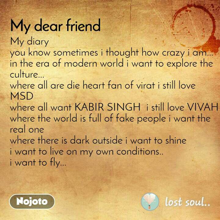 My diary you know sometimes i thought how crazy i am... in the era of modern world i want to explore the culture... where all are die heart fan of virat i still love MSD  where all want KABIR SINGH  i still love VIVAH where the world is full of fake people i want the real one where there is dark outside i want to shine  i want to live on my own conditions.. i want to fly...