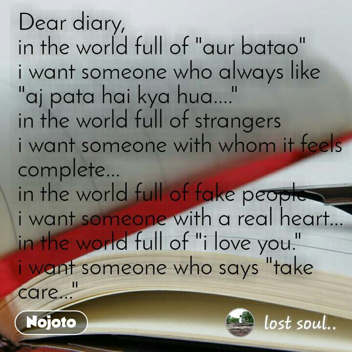 "Dear diary, in the world full of ""aur batao"" i want someone who always like ""aj pata hai kya hua...."" in the world full of strangers i want someone with whom it feels complete... in the world full of fake people i want someone with a real heart... in the world full of ""i love you."" i want someone who says ""take care..."""