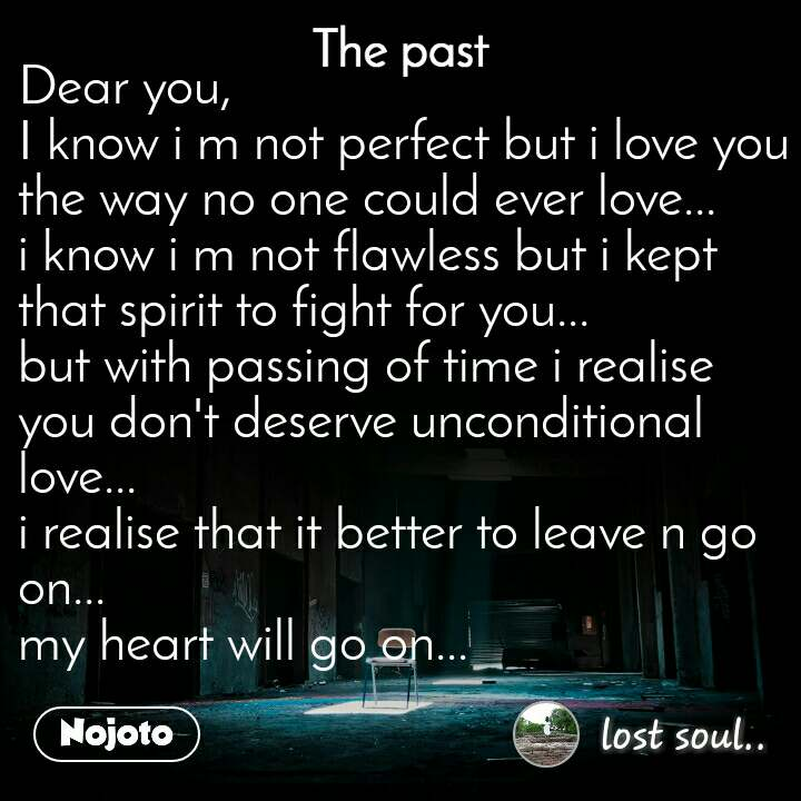 The past Dear you, I know i m not perfect but i love you the way no one could ever love... i know i m not flawless but i kept that spirit to fight for you... but with passing of time i realise you don't deserve unconditional love... i realise that it better to leave n go on... my heart will go on...