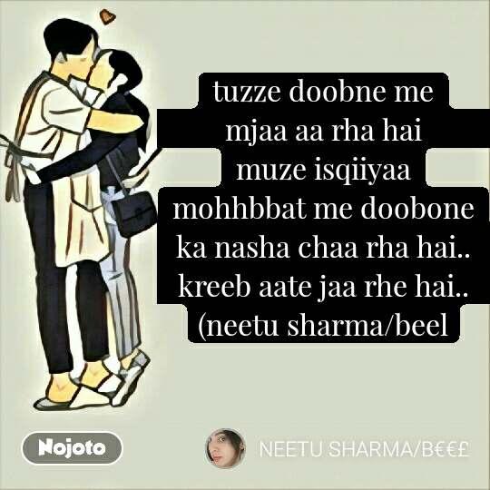 tuzze doobne me mjaa aa rha hai                        muze isqiiyaa mohhbbat me doobone ka nasha chaa rha hai..       kreeb aate jaa rhe hai..                     (neetu sharma/beel