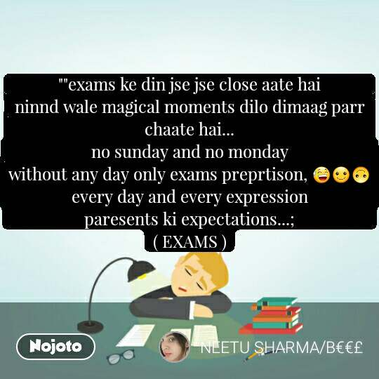 """""""""""exams ke din jse jse close aate hai                      ninnd wale magical moments dilo dimaag parr chaate hai...                                                               no sunday and no monday                                       without any day only exams preprtison, 😅☺🙃              every day and every expression                               paresents ki expectations...;                                   ( EXAMS )"""