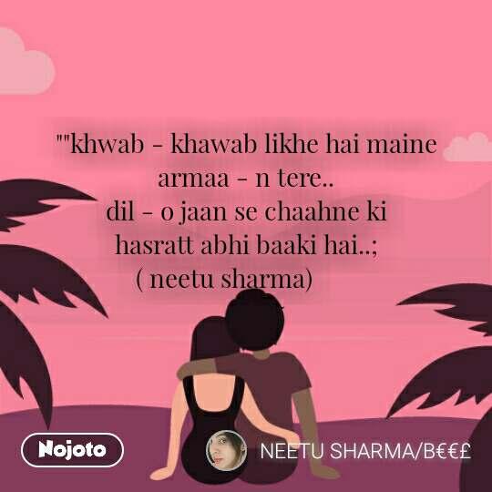 """""""""""khwab - khawab likhe hai maine         armaa - n tere..                                                  dil - o jaan se chaahne ki                    hasratt abhi baaki hai..;                                                    ( neetu sharma)"""