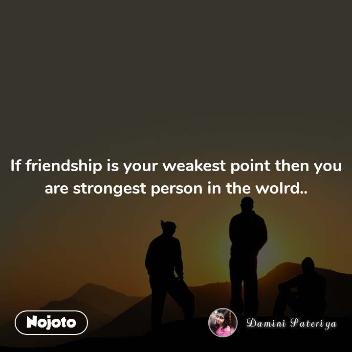 If friendship is your weakest point then you are strongest person in the wolrd..