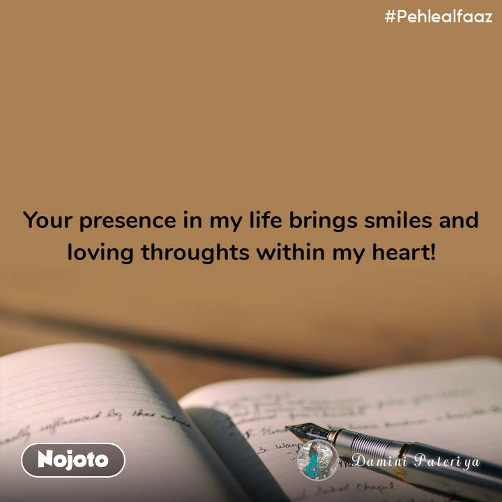 #Pehlealfaaz Your presence in my life brings smiles and loving throughts within my heart!