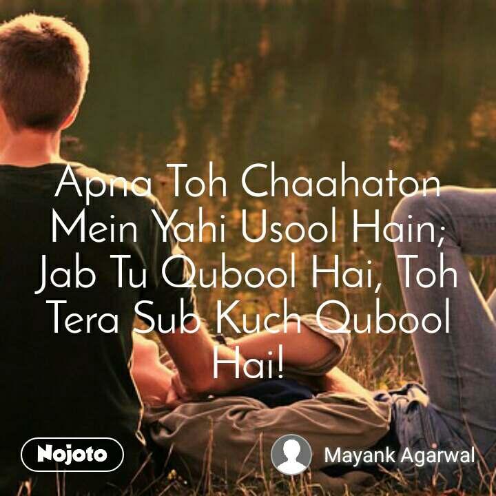 Apna Toh Chaahaton Mein Yahi Usool Hain; Jab Tu Qubool Hai, Toh Tera Sub Kuch Qubool Hai!