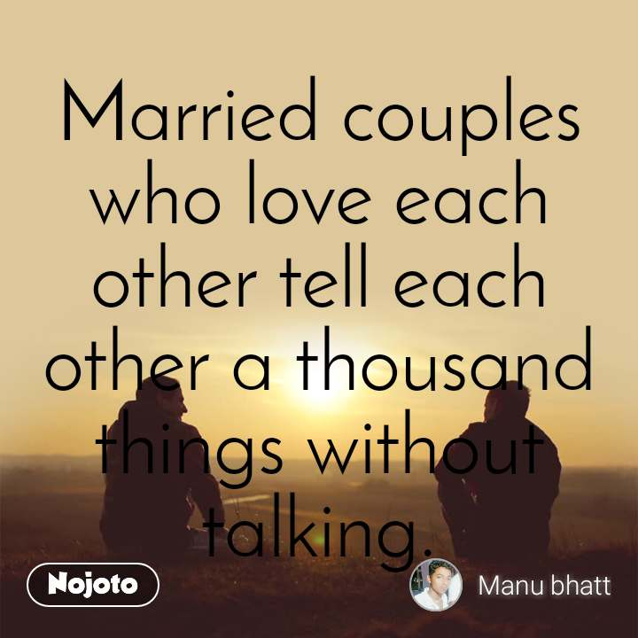 Married couples who love each other tell each other a thousand things without talking.