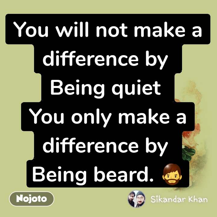 You will not make a difference by  Being quiet  You only make a difference by  Being beard. 🧔