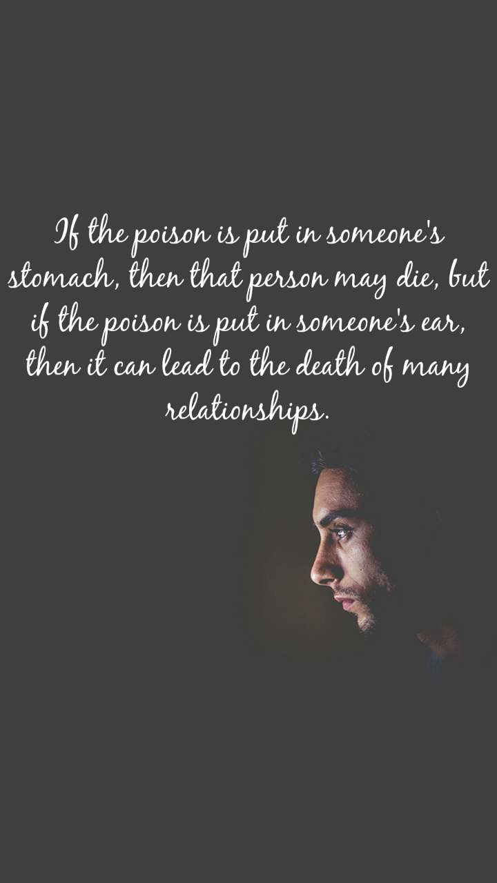 If the poison is put in someone's stomach, then that person may die, but if the poison is put in someone's ear, then it can lead to the death of many relationships.