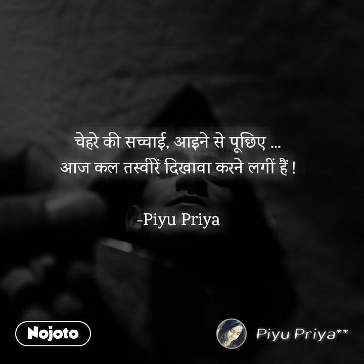 चेहरे की सच्चाई, आइने से पूछिए ... आज कल तस्वीरें दिखावा करने लगीं हैं !  -Piyu Priya