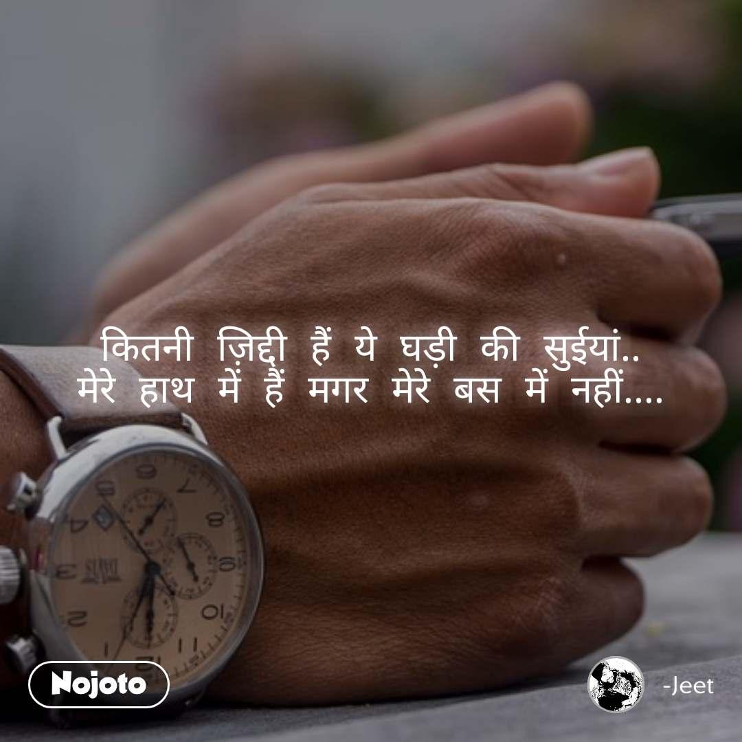 कितनी ज़िद्दी हैं ये घड़ी की सुईयां.. मेरे हाथ में हैं मगर मेरे बस में नहीं....