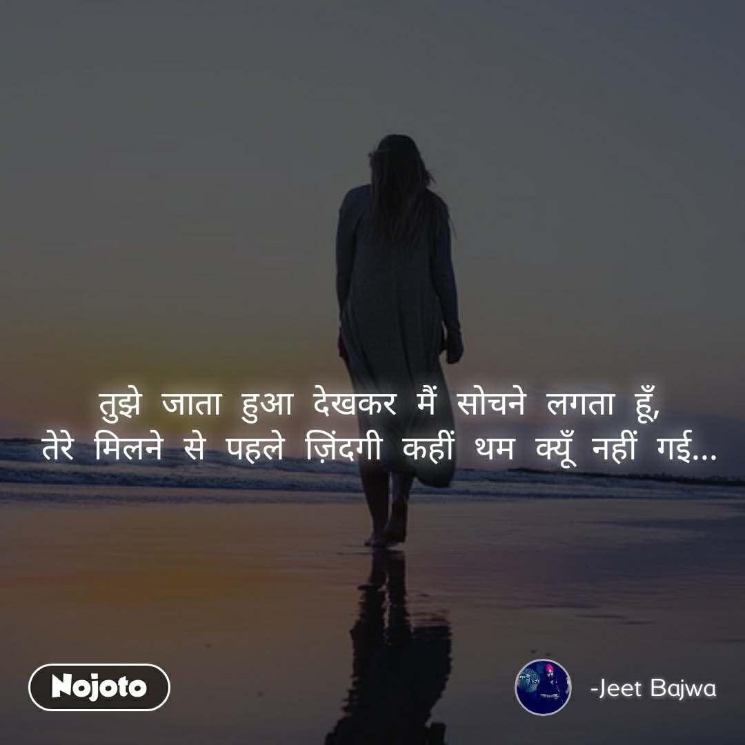 #Pehlealfaaz तुझे जाता हुआ देखकर मैं सोचने लगता हूँ, तेरे मिलने से पहले ज़िंदगी कहीं थम क्यूँ नहीं गई...