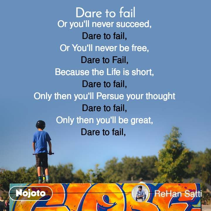 Dare to fail Or you'll never succeed, Dare to fail, Or You'll never be free, Dare to Fail, Because the Life is short, Dare to fail, Only then you'll Persue your thought Dare to fail, Only then you'll be great, Dare to fail,