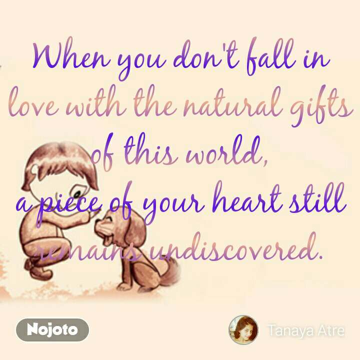 When you don't fall in love with the natural gifts of this world, a piece of your heart still remains undiscovered.