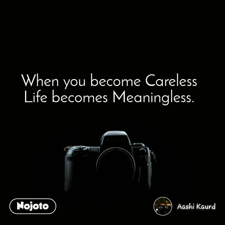 When you become Careless Life becomes Meaningless.