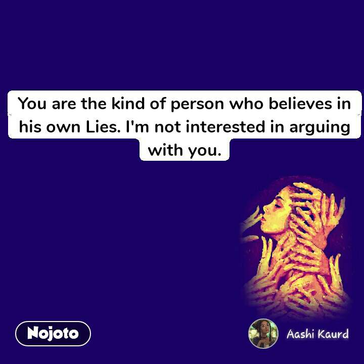 You are the kind of person who believes in his own Lies. I'm not interested in arguing with you.