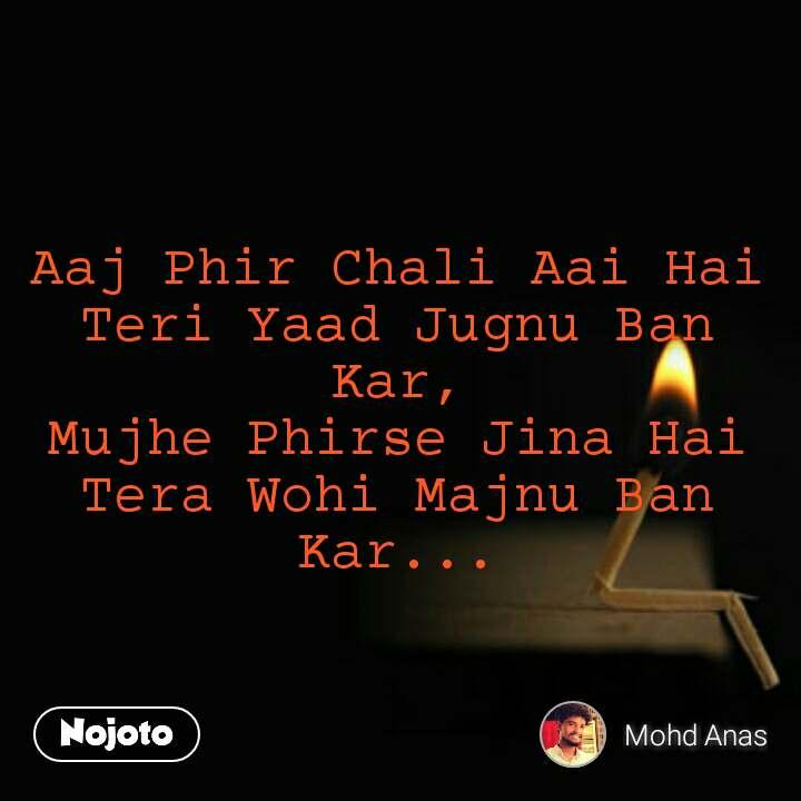 Aaj Phir Chali Aai Hai Teri Yaad Jugnu Ban Kar, Mujhe Phirse Jina Hai Tera Wohi Majnu Ban Kar...