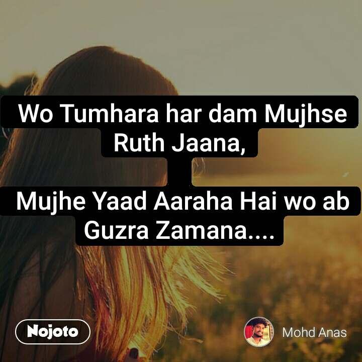 Wo Tumhara har dam Mujhse Ruth Jaana,   Mujhe Yaad Aaraha Hai wo ab Guzra Zamana....