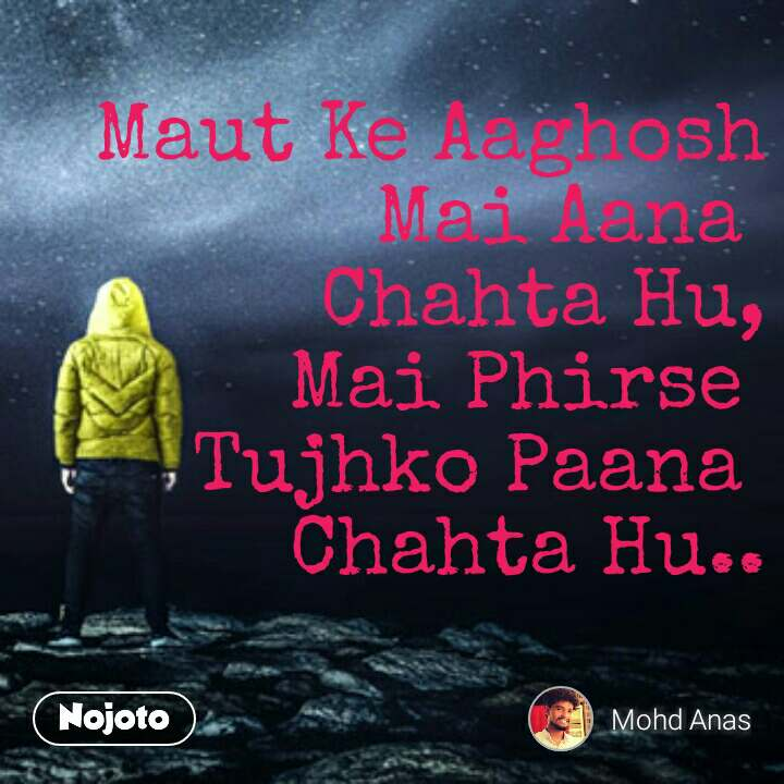 Maut Ke Aaghosh  Mai Aana  Chahta Hu, Mai Phirse  Tujhko Paana  Chahta Hu..