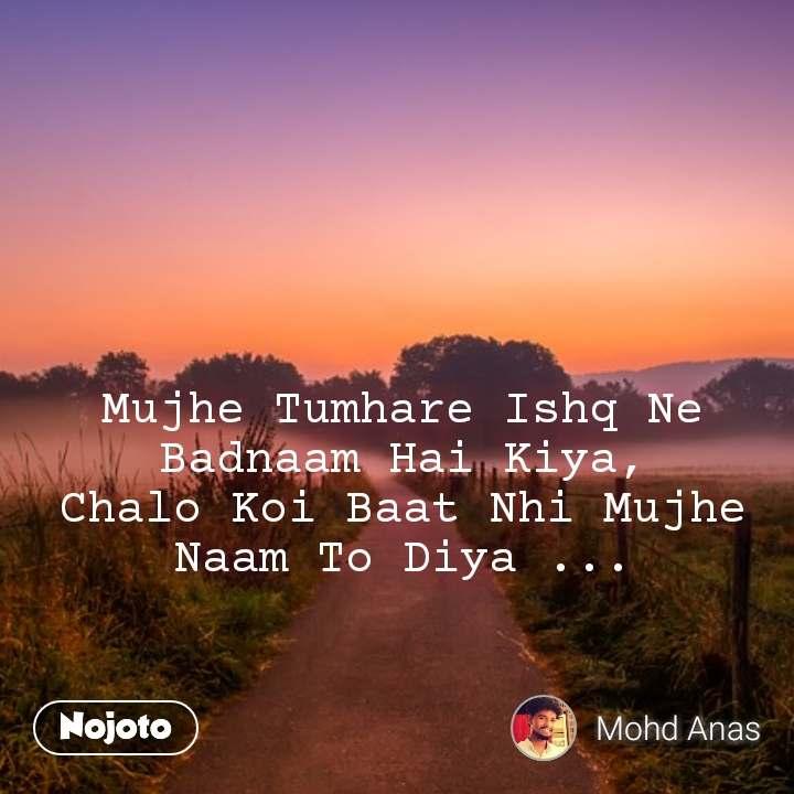 Mujhe Tumhare Ishq Ne Badnaam Hai Kiya, Chalo Koi Baat Nhi Mujhe Naam To Diya ...
