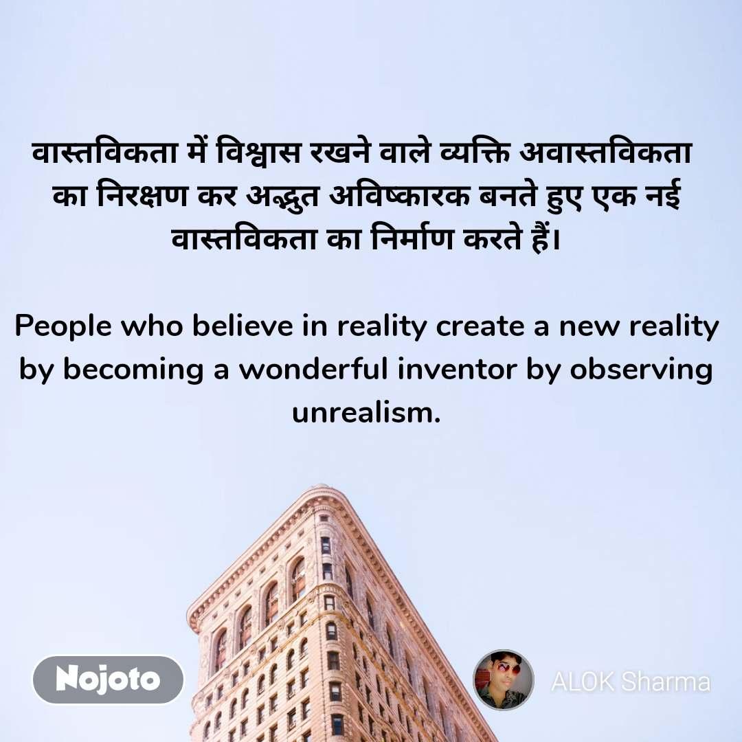 वास्तविकता में विश्वास रखने वाले व्यक्ति अवास्तविकता  का निरक्षण कर अद्भुत अविष्कारक बनते हुए एक नई वास्तविकता का निर्माण करते हैं।  People who believe in reality create a new reality by becoming a wonderful inventor by observing unrealism.