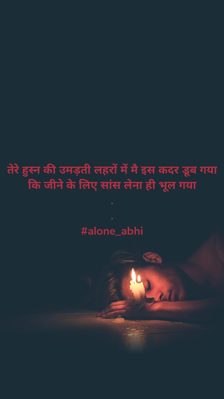 तेरे हुस्न की उमड़ती लहरों में मै इस कदर डूब गया कि जीने के लिए सांस लेना ही भूल गया . . #alone_abhi