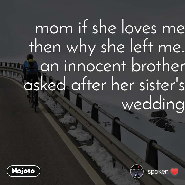 mom if she loves me then why she left me. an innocent brother asked after her sister's wedding