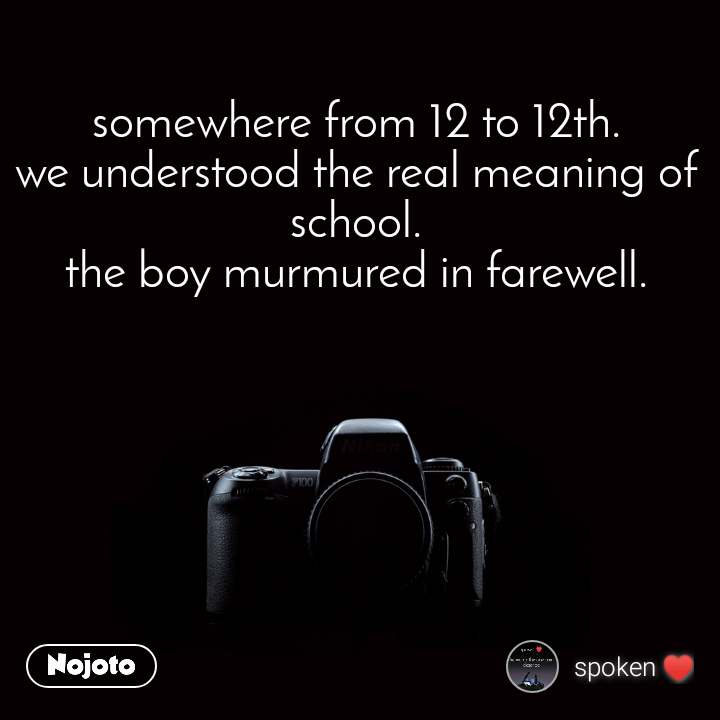 somewhere from 12 to 12th. we understood the real meaning of school. the boy murmured in farewell.
