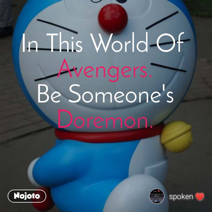 In This World Of  Avengers. Be Someone's Doremon.
