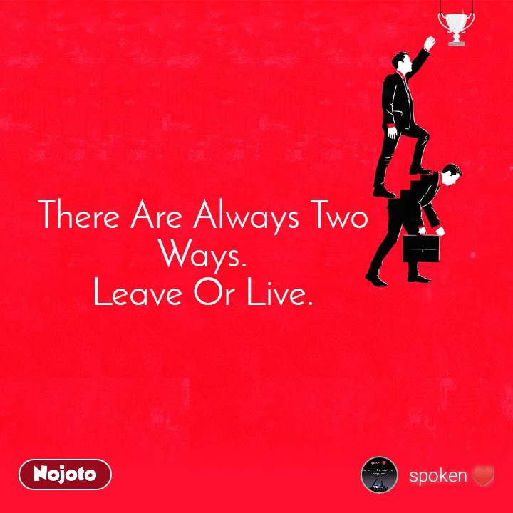 There Are Always Two Ways. Leave Or Live.