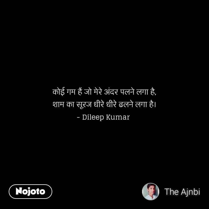 कोई गम हैं जो मेरे अंदर पलने लगा है, शाम का सूरज धीरे धीरे ढलने लगा है। - Dileep Kumar