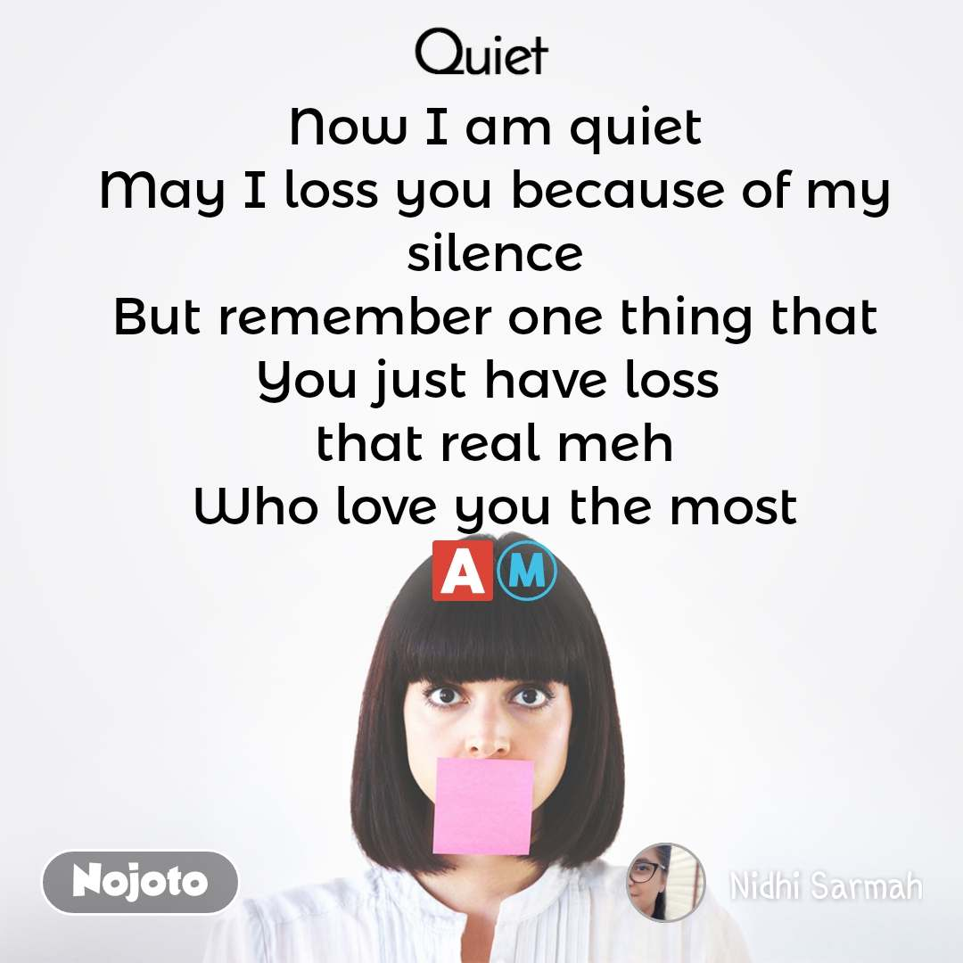 Quiet Now I am quiet May I loss you because of my silence But remember one thing that You just have loss  that real meh Who love you the most 🅰️Ⓜ️