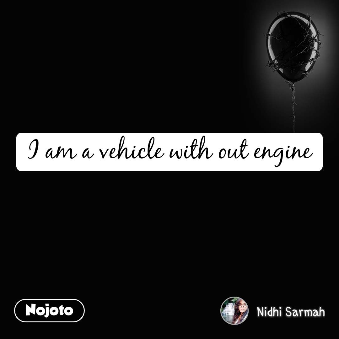 I am a vehicle with out engine