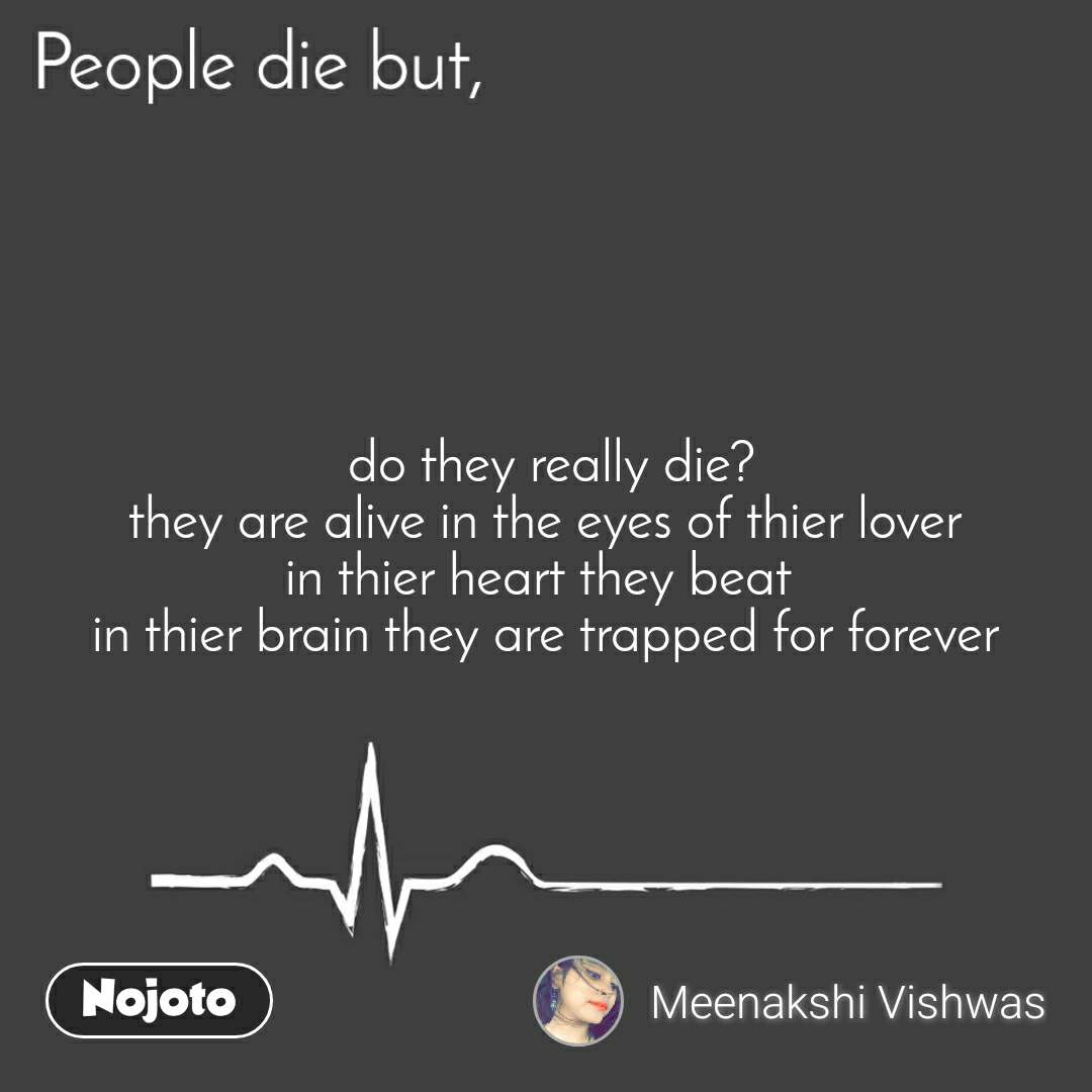 People die but,  do they really die? they are alive in the eyes of thier lover in thier heart they beat  in thier brain they are trapped for forever